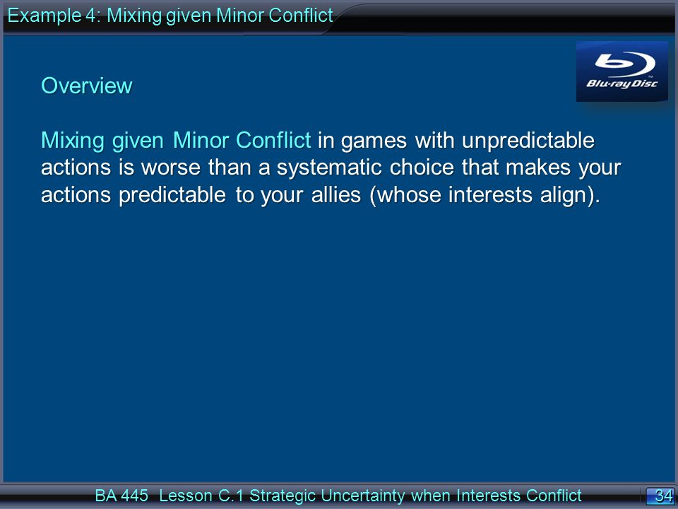 34 BA 445 Lesson C.1 Strategic Uncertainty when Interests Conflict Overview Mixing given Minor Conflict in games with unpredictable actions is worse than a systematic choice that makes your actions predictable to your allies (whose interests align).