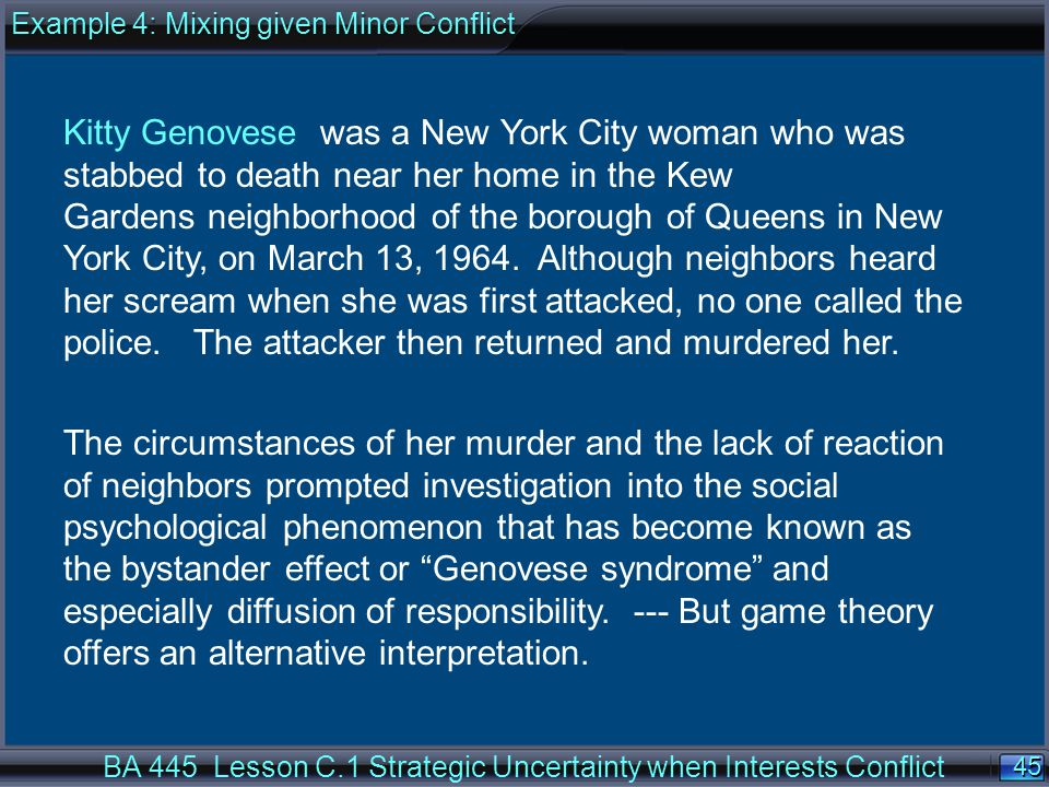 45 BA 445 Lesson C.1 Strategic Uncertainty when Interests Conflict Kitty Genovese was a New York City woman who was stabbed to death near her home in the Kew Gardens neighborhood of the borough of Queens in New York City, on March 13, 1964.