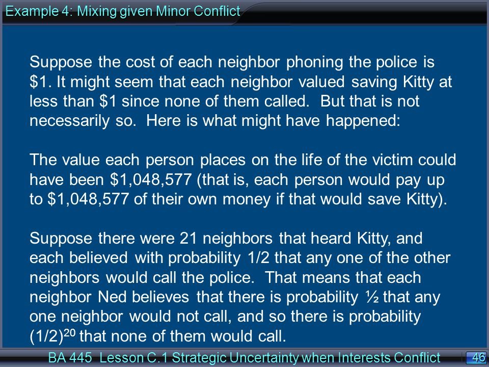 46 BA 445 Lesson C.1 Strategic Uncertainty when Interests Conflict Suppose the cost of each neighbor phoning the police is $1.