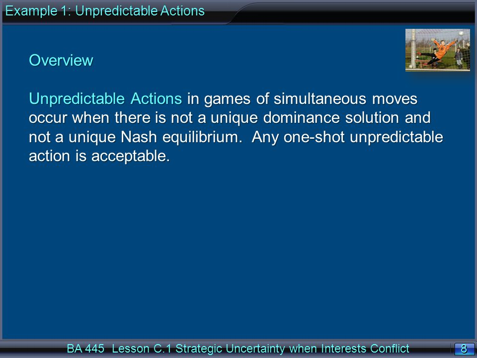 8 8 BA 445 Lesson C.1 Strategic Uncertainty when Interests Conflict Overview Unpredictable Actions in games of simultaneous moves occur when there is not a unique dominance solution and not a unique Nash equilibrium.