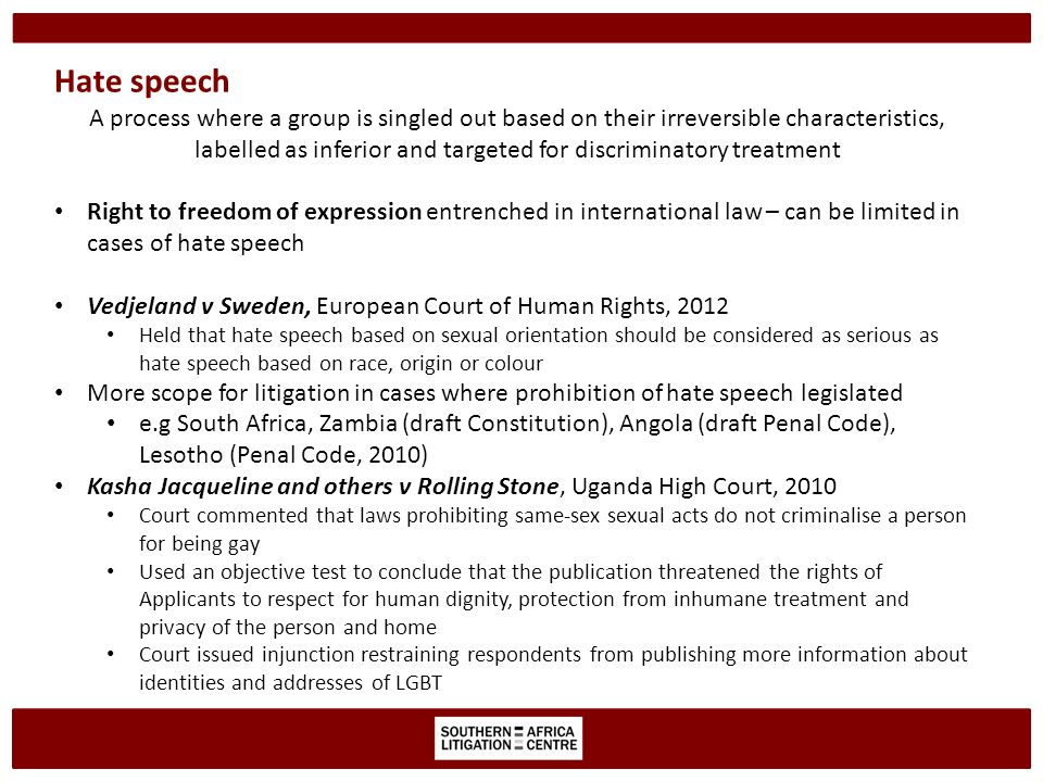 Hate speech A process where a group is singled out based on their irreversible characteristics, labelled as inferior and targeted for discriminatory treatment Right to freedom of expression entrenched in international law – can be limited in cases of hate speech Vedjeland v Sweden, European Court of Human Rights, 2012 Held that hate speech based on sexual orientation should be considered as serious as hate speech based on race, origin or colour More scope for litigation in cases where prohibition of hate speech legislated e.g South Africa, Zambia (draft Constitution), Angola (draft Penal Code), Lesotho (Penal Code, 2010) Kasha Jacqueline and others v Rolling Stone, Uganda High Court, 2010 Court commented that laws prohibiting same-sex sexual acts do not criminalise a person for being gay Used an objective test to conclude that the publication threatened the rights of Applicants to respect for human dignity, protection from inhumane treatment and privacy of the person and home Court issued injunction restraining respondents from publishing more information about identities and addresses of LGBT