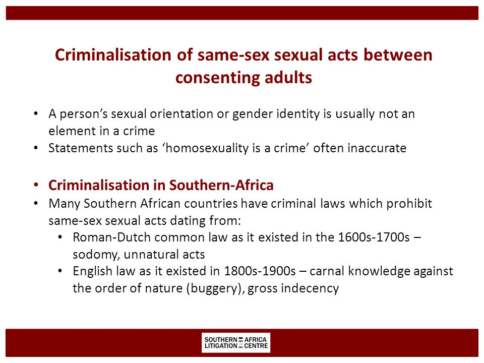 Criminalisation of same-sex sexual acts between consenting adults A person's sexual orientation or gender identity is usually not an element in a crime Statements such as 'homosexuality is a crime' often inaccurate Criminalisation in Southern-Africa Many Southern African countries have criminal laws which prohibit same-sex sexual acts dating from: Roman-Dutch common law as it existed in the 1600s-1700s – sodomy, unnatural acts English law as it existed in 1800s-1900s – carnal knowledge against the order of nature (buggery), gross indecency