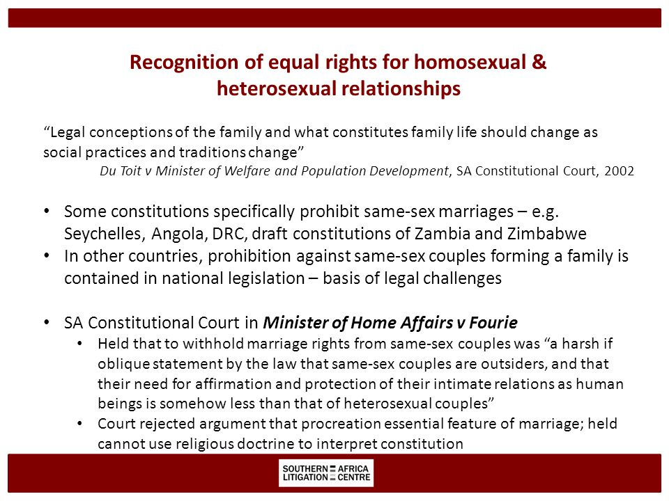 Recognition of equal rights for homosexual & heterosexual relationships Legal conceptions of the family and what constitutes family life should change as social practices and traditions change Du Toit v Minister of Welfare and Population Development, SA Constitutional Court, 2002 Some constitutions specifically prohibit same-sex marriages – e.g.