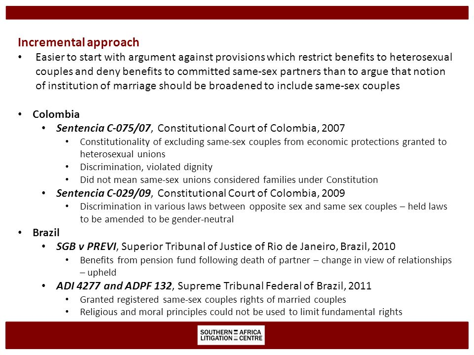 Incremental approach Easier to start with argument against provisions which restrict benefits to heterosexual couples and deny benefits to committed same-sex partners than to argue that notion of institution of marriage should be broadened to include same-sex couples Colombia Sentencia C-075/07, Constitutional Court of Colombia, 2007 Constitutionality of excluding same-sex couples from economic protections granted to heterosexual unions Discrimination, violated dignity Did not mean same-sex unions considered families under Constitution Sentencia C-029/09, Constitutional Court of Colombia, 2009 Discrimination in various laws between opposite sex and same sex couples – held laws to be amended to be gender-neutral Brazil SGB v PREVI, Superior Tribunal of Justice of Rio de Janeiro, Brazil, 2010 Benefits from pension fund following death of partner – change in view of relationships – upheld ADI 4277 and ADPF 132, Supreme Tribunal Federal of Brazil, 2011 Granted registered same-sex couples rights of married couples Religious and moral principles could not be used to limit fundamental rights