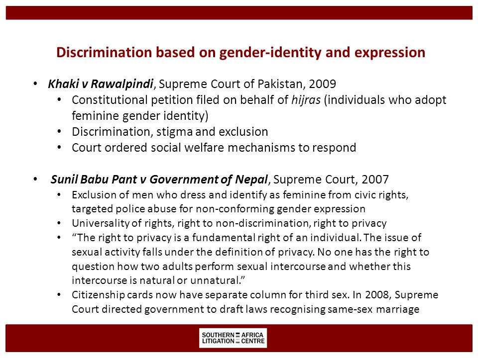 Discrimination based on gender-identity and expression Khaki v Rawalpindi, Supreme Court of Pakistan, 2009 Constitutional petition filed on behalf of hijras (individuals who adopt feminine gender identity) Discrimination, stigma and exclusion Court ordered social welfare mechanisms to respond Sunil Babu Pant v Government of Nepal, Supreme Court, 2007 Exclusion of men who dress and identify as feminine from civic rights, targeted police abuse for non-conforming gender expression Universality of rights, right to non-discrimination, right to privacy The right to privacy is a fundamental right of an individual.