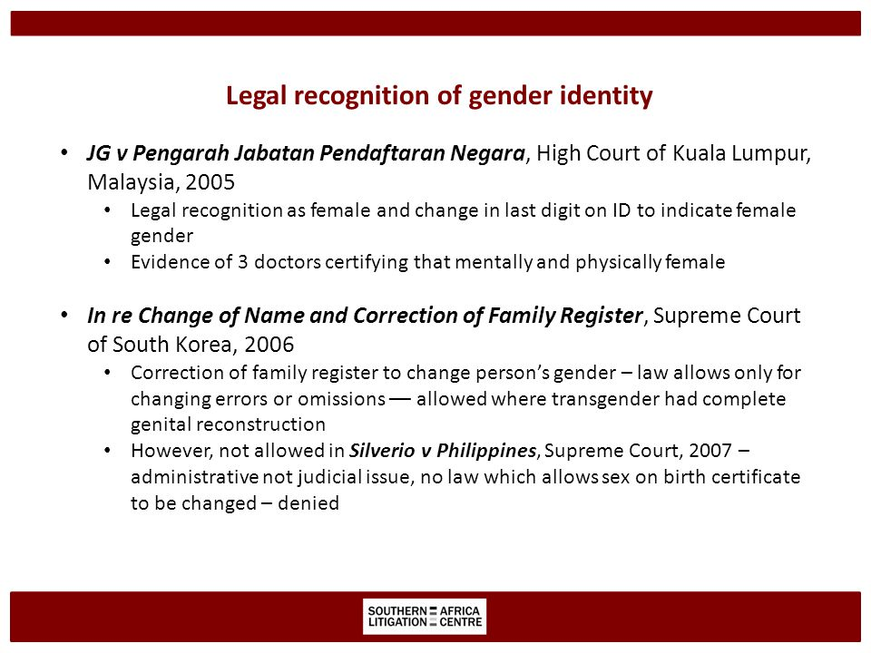 Legal recognition of gender identity JG v Pengarah Jabatan Pendaftaran Negara, High Court of Kuala Lumpur, Malaysia, 2005 Legal recognition as female and change in last digit on ID to indicate female gender Evidence of 3 doctors certifying that mentally and physically female In re Change of Name and Correction of Family Register, Supreme Court of South Korea, 2006 Correction of family register to change person's gender – law allows only for changing errors or omissions –– allowed where transgender had complete genital reconstruction However, not allowed in Silverio v Philippines, Supreme Court, 2007 – administrative not judicial issue, no law which allows sex on birth certificate to be changed – denied