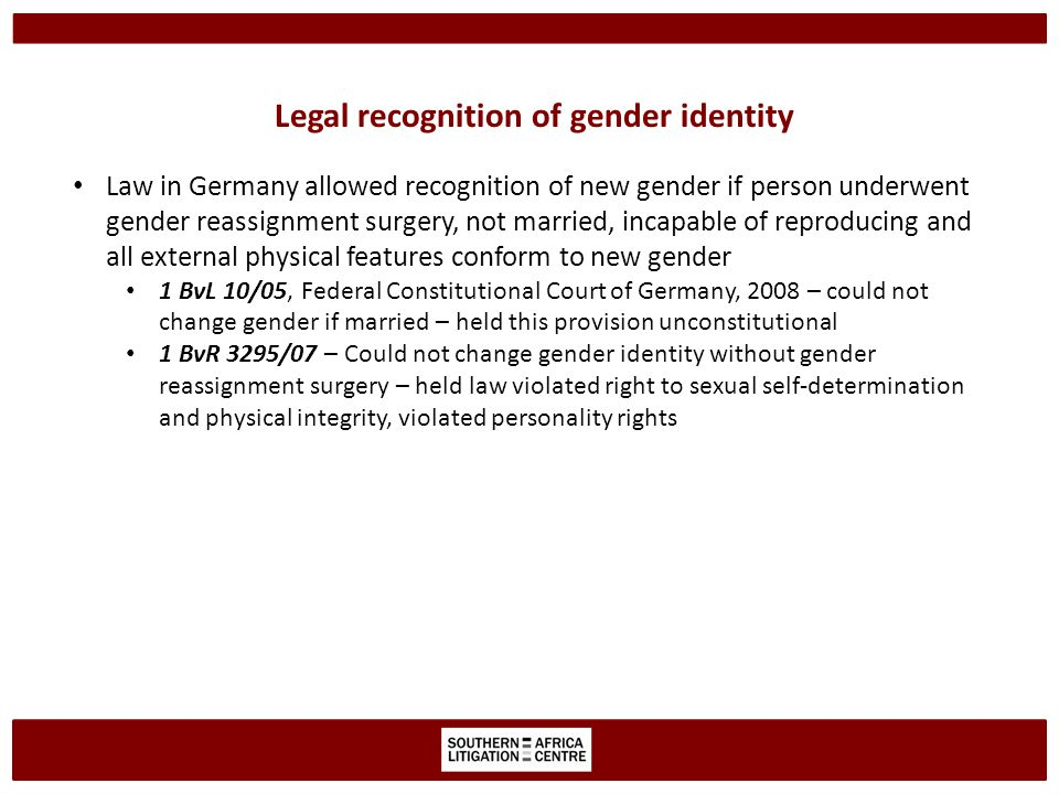 Legal recognition of gender identity Law in Germany allowed recognition of new gender if person underwent gender reassignment surgery, not married, incapable of reproducing and all external physical features conform to new gender 1 BvL 10/05, Federal Constitutional Court of Germany, 2008 – could not change gender if married – held this provision unconstitutional 1 BvR 3295/07 – Could not change gender identity without gender reassignment surgery – held law violated right to sexual self-determination and physical integrity, violated personality rights