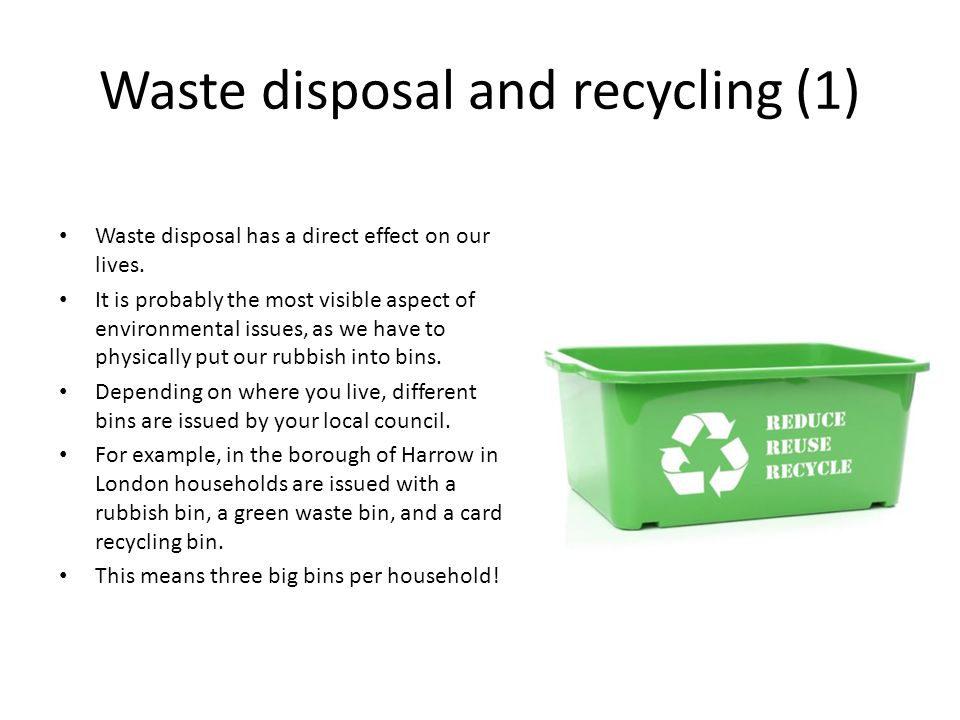 Waste disposal and recycling (1) Waste disposal has a direct effect on our lives. It is probably the most visible aspect of environmental issues, as w
