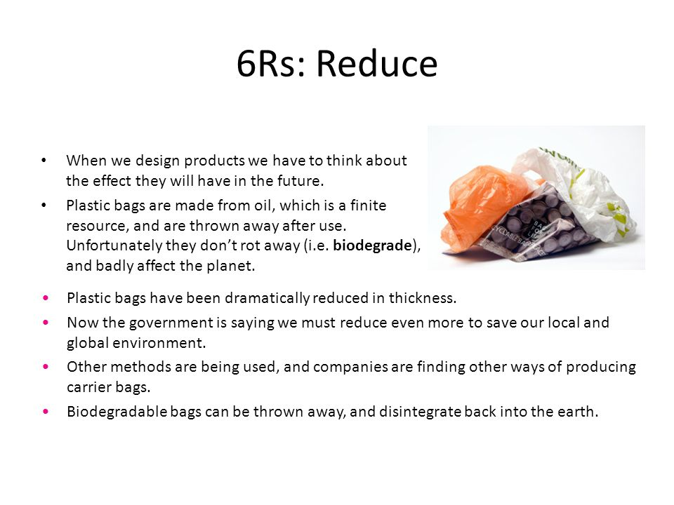 6Rs: Reduce When we design products we have to think about the effect they will have in the future. Plastic bags are made from oil, which is a finite