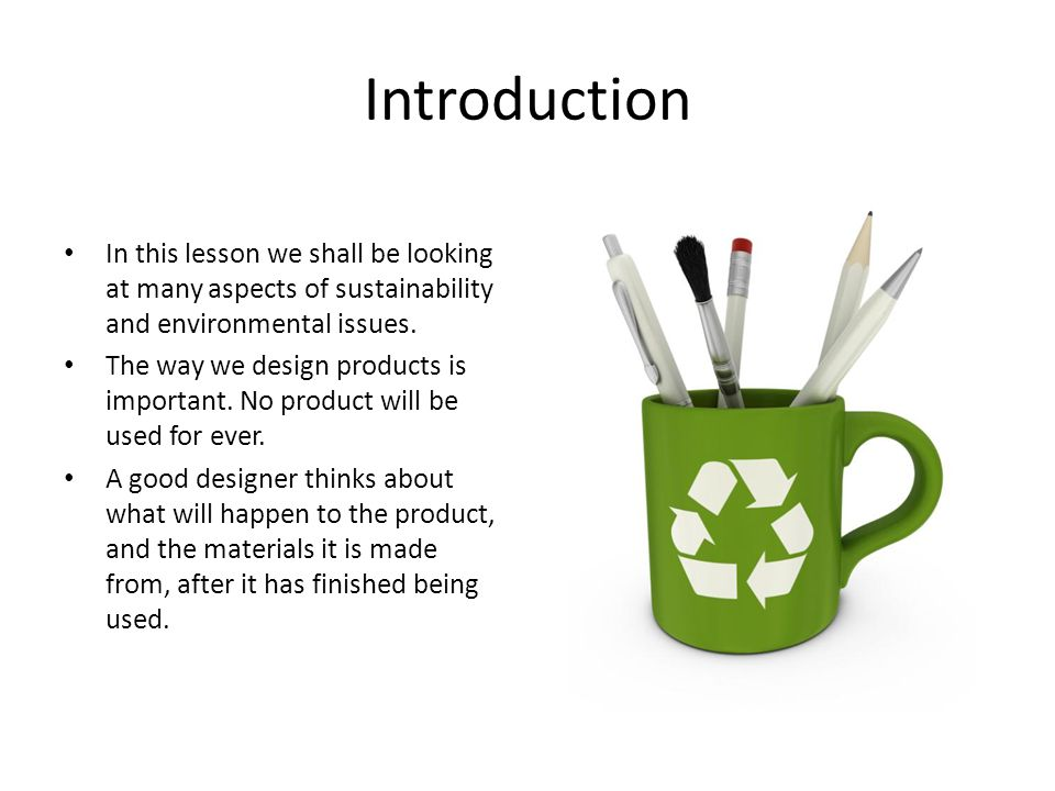 Introduction In this lesson we shall be looking at many aspects of sustainability and environmental issues. The way we design products is important. N