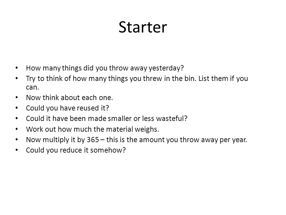 Starter How many things did you throw away yesterday? Try to think of how many things you threw in the bin. List them if you can. Now think about each