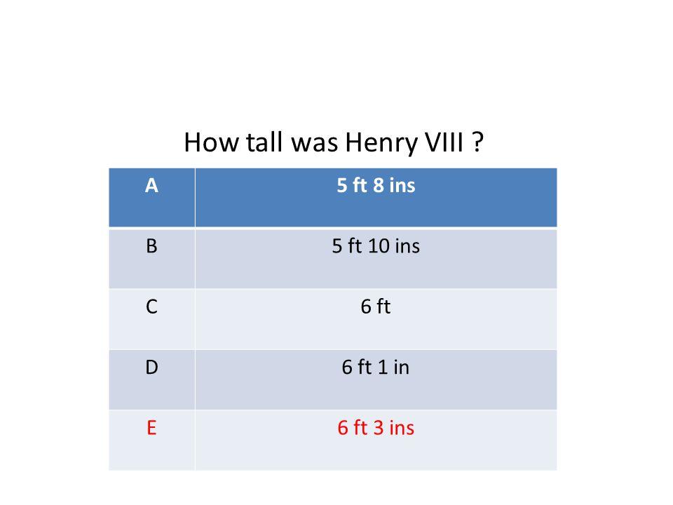 A5 ft 8 ins B5 ft 10 ins C6 ft D6 ft 1 in E6 ft 3 ins How tall was Henry VIII