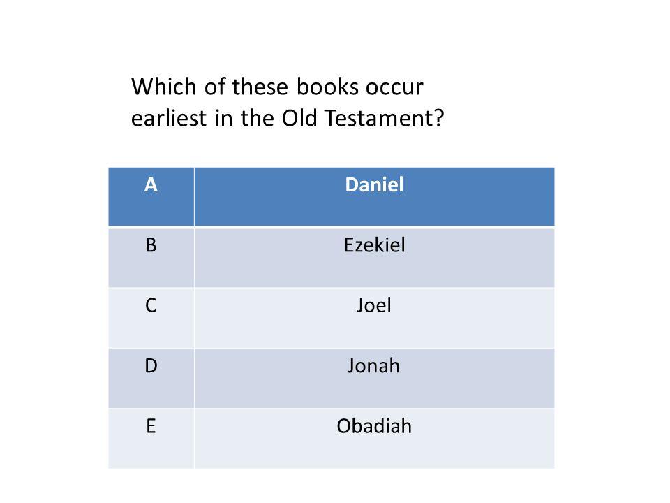ADaniel BEzekiel CJoel DJonah EObadiah Which of these books occur earliest in the Old Testament
