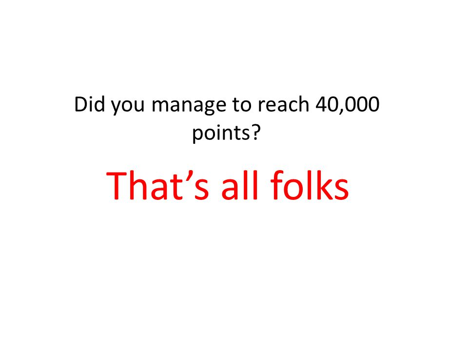 That's all folks Did you manage to reach 40,000 points