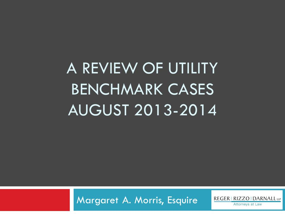 A REVIEW OF UTILITY BENCHMARK CASES AUGUST 2013-2014 Margaret A. Morris, Esquire