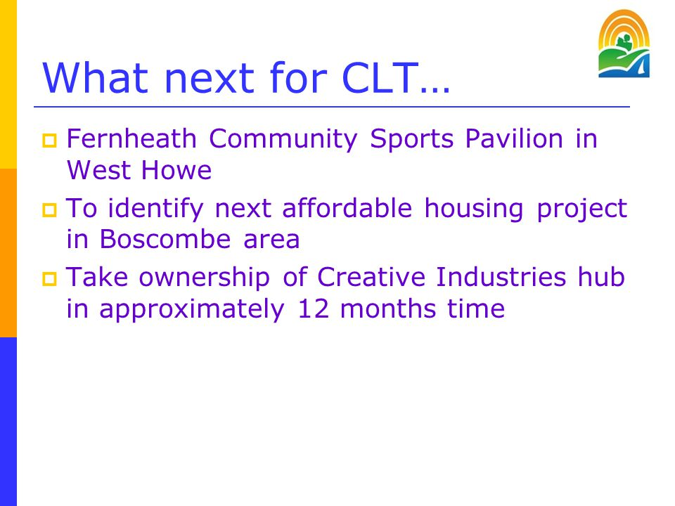 What next for CLT…  Fernheath Community Sports Pavilion in West Howe  To identify next affordable housing project in Boscombe area  Take ownership of Creative Industries hub in approximately 12 months time