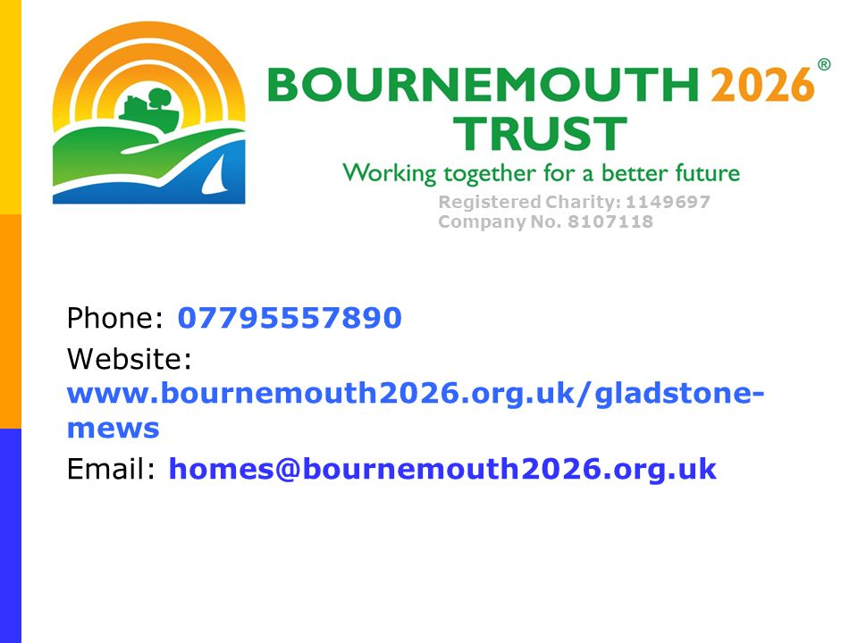 Phone: 07795557890 Website: www.bournemouth2026.org.uk/gladstone- mews Email: homes@bournemouth2026.org.uk Registered Charity: 1149697 Company No.
