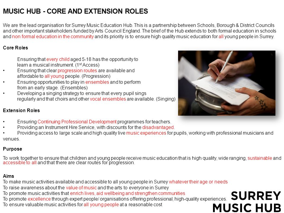 MUSIC HUB - CORE AND EXTENSION ROLES We are the lead organisation for Surrey Music Education Hub.