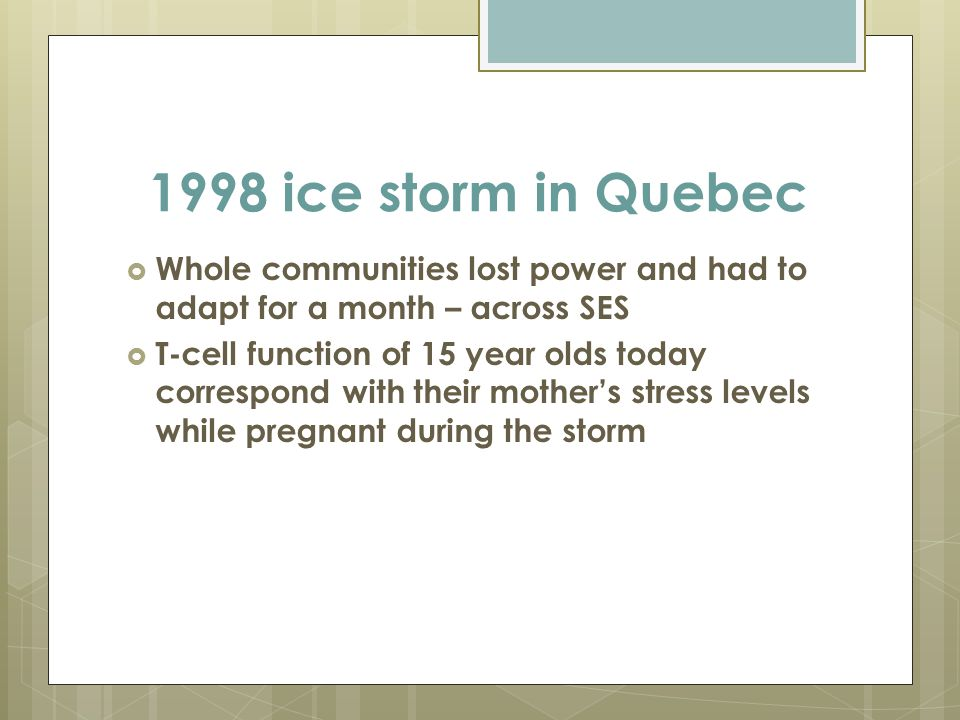 1998 ice storm in Quebec  Whole communities lost power and had to adapt for a month – across SES  T-cell function of 15 year olds today correspond with their mother's stress levels while pregnant during the storm