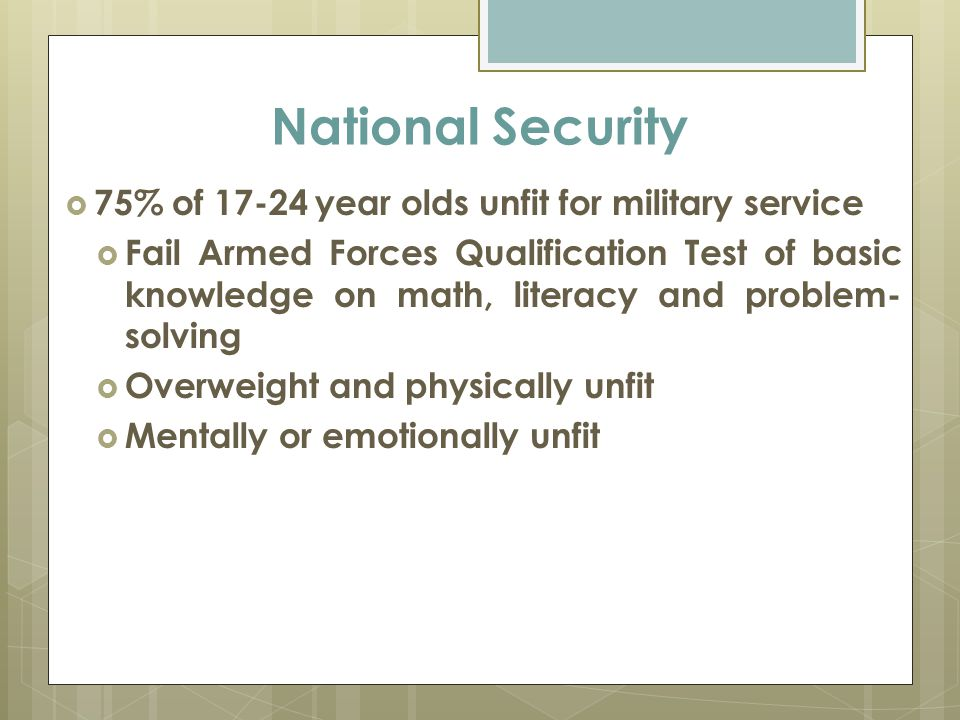 National Security  75% of 17-24 year olds unfit for military service  Fail Armed Forces Qualification Test of basic knowledge on math, literacy and problem- solving  Overweight and physically unfit  Mentally or emotionally unfit