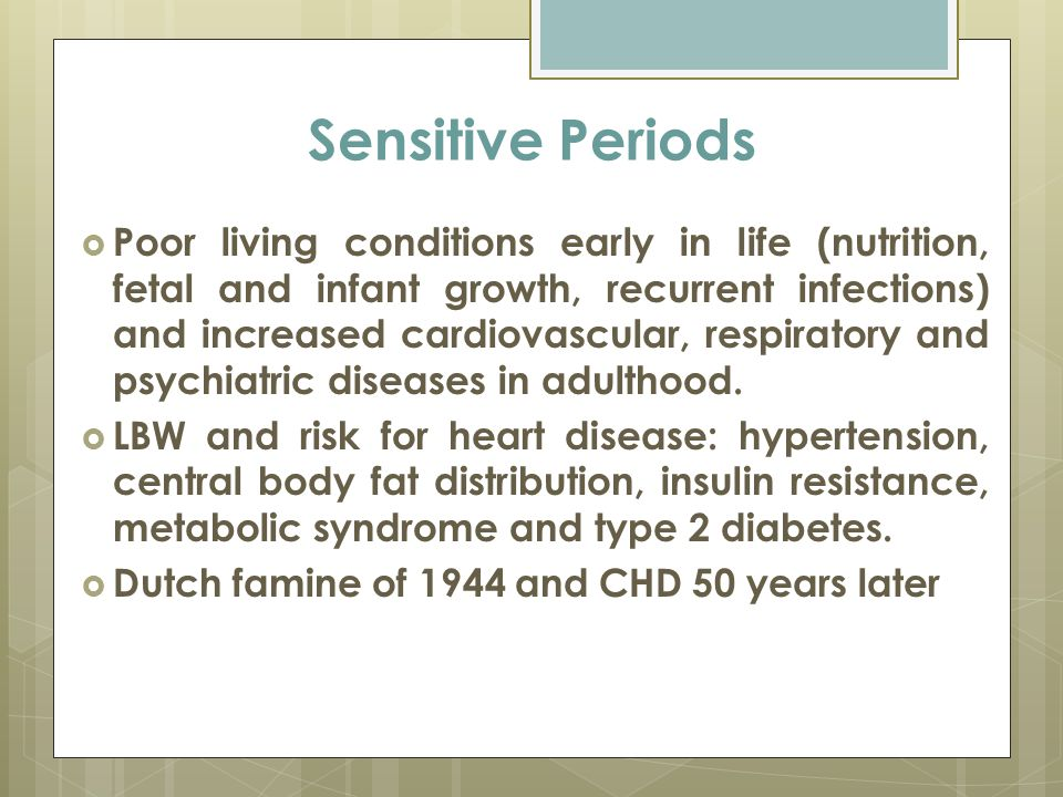 Sensitive Periods  Poor living conditions early in life (nutrition, fetal and infant growth, recurrent infections) and increased cardiovascular, respiratory and psychiatric diseases in adulthood.