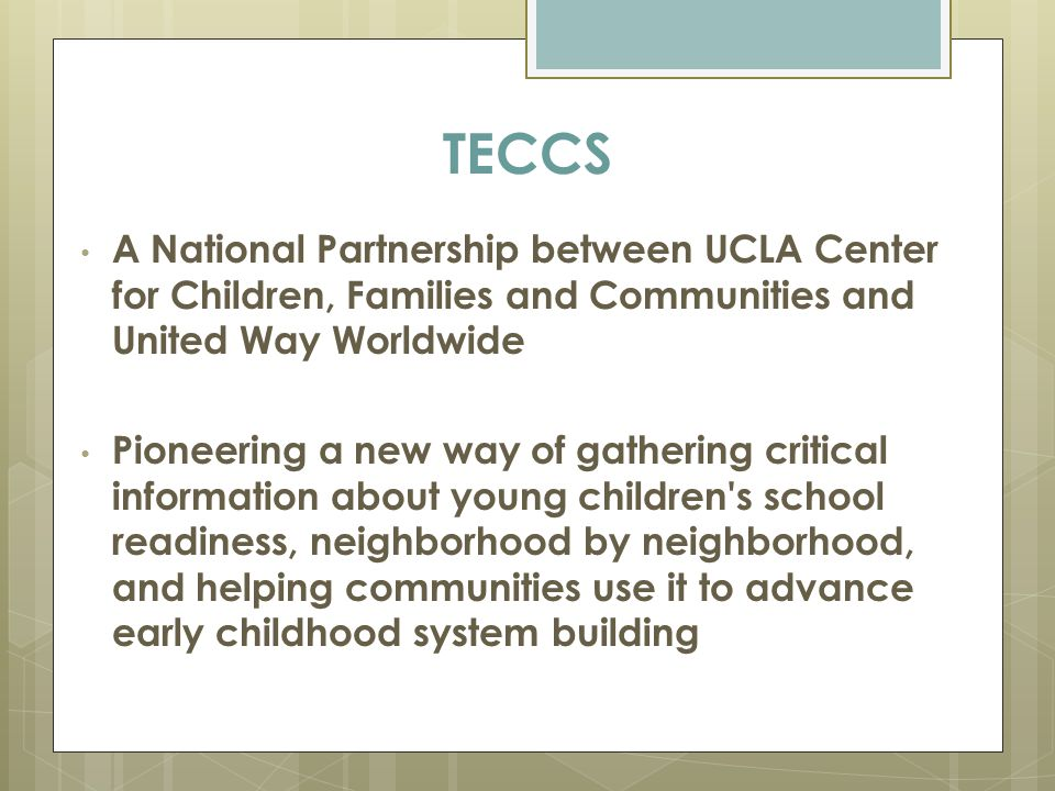 TECCS A National Partnership between UCLA Center for Children, Families and Communities and United Way Worldwide Pioneering a new way of gathering critical information about young children s school readiness, neighborhood by neighborhood, and helping communities use it to advance early childhood system building
