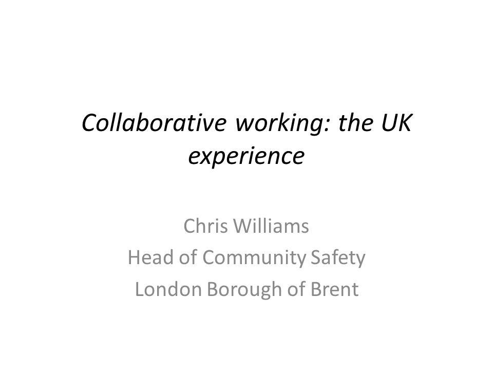 Collaborative working: the UK experience Chris Williams Head of Community Safety London Borough of Brent