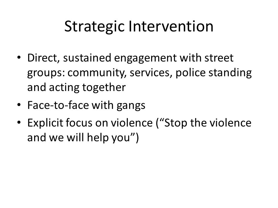 Strategic Intervention Direct, sustained engagement with street groups: community, services, police standing and acting together Face-to-face with gangs Explicit focus on violence ( Stop the violence and we will help you )