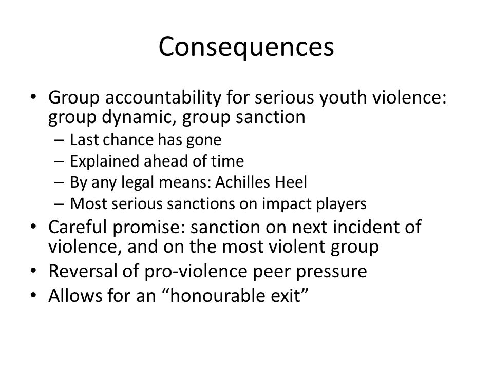 Consequences Group accountability for serious youth violence: group dynamic, group sanction – Last chance has gone – Explained ahead of time – By any legal means: Achilles Heel – Most serious sanctions on impact players Careful promise: sanction on next incident of violence, and on the most violent group Reversal of pro-violence peer pressure Allows for an honourable exit