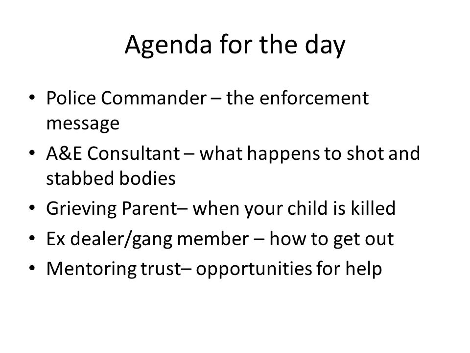 Agenda for the day Police Commander – the enforcement message A&E Consultant – what happens to shot and stabbed bodies Grieving Parent– when your child is killed Ex dealer/gang member – how to get out Mentoring trust– opportunities for help