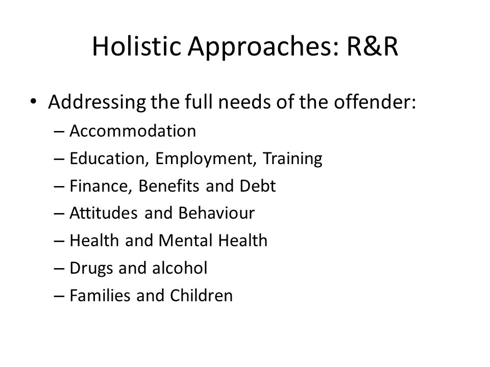 Holistic Approaches: R&R Addressing the full needs of the offender: – Accommodation – Education, Employment, Training – Finance, Benefits and Debt – Attitudes and Behaviour – Health and Mental Health – Drugs and alcohol – Families and Children