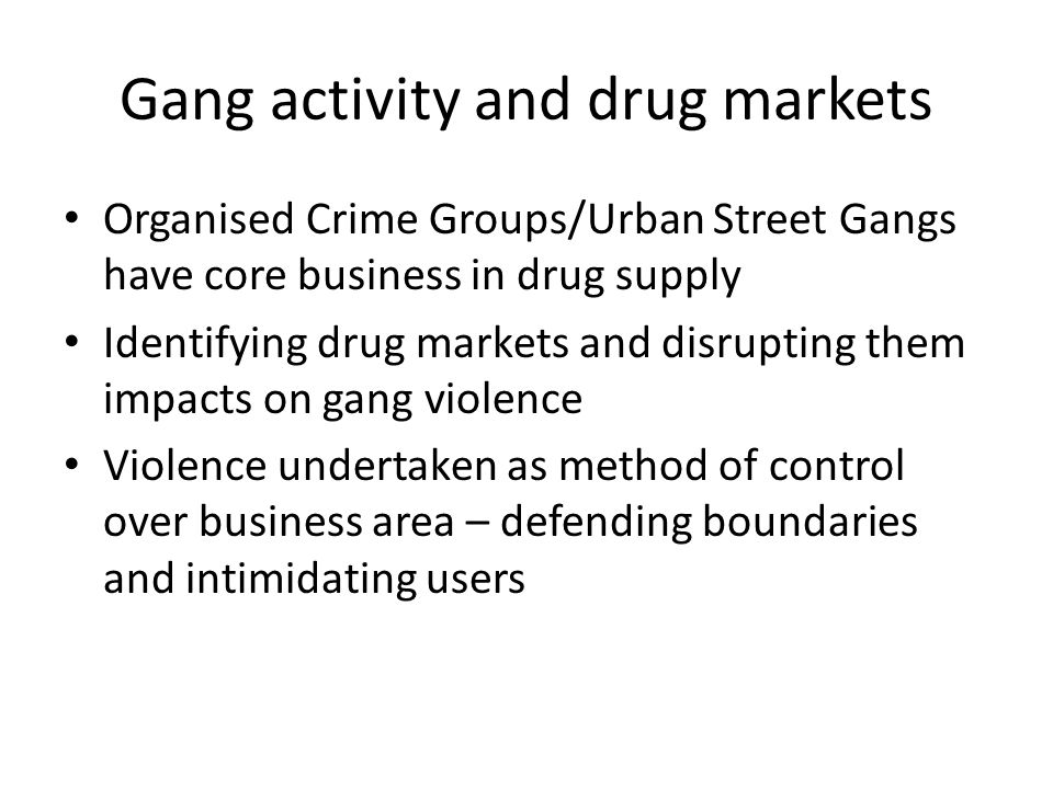 Gang activity and drug markets Organised Crime Groups/Urban Street Gangs have core business in drug supply Identifying drug markets and disrupting them impacts on gang violence Violence undertaken as method of control over business area – defending boundaries and intimidating users