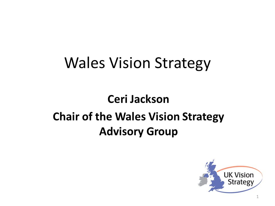 Wales Vision Strategy Ceri Jackson Chair of the Wales Vision Strategy Advisory Group 1