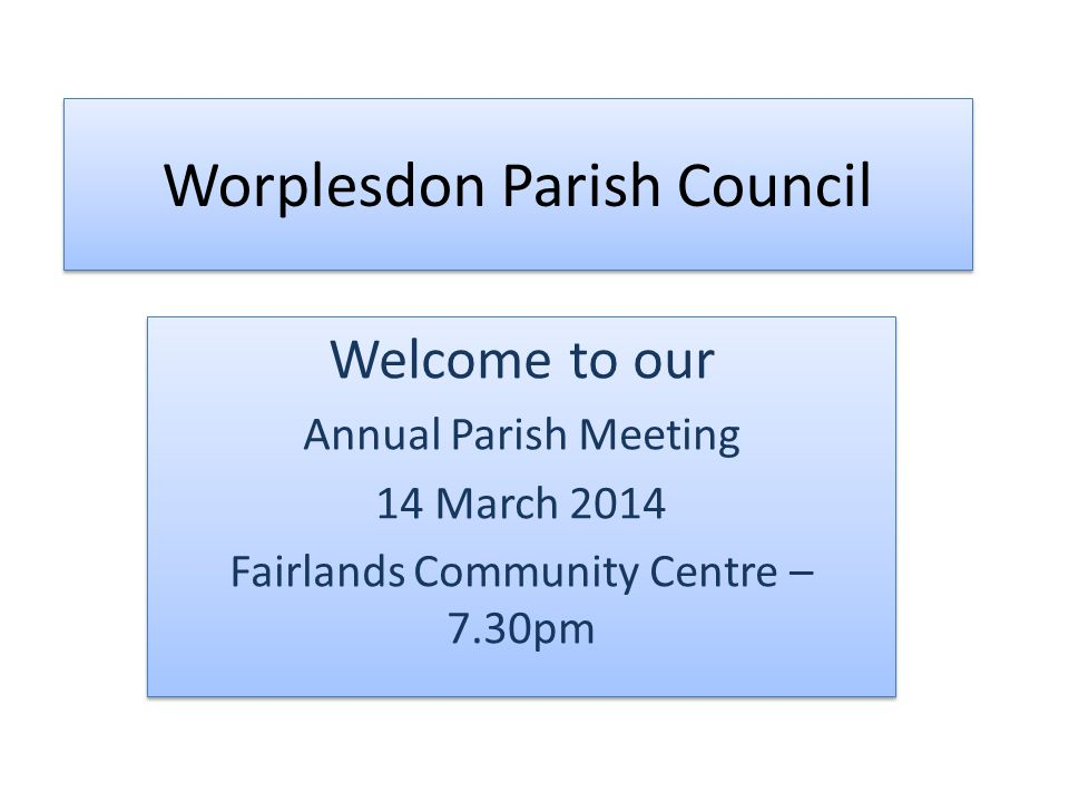 Worplesdon Parish Council Welcome to our Annual Parish Meeting 14 March 2014 Fairlands Community Centre – 7.30pm Welcome to our Annual Parish Meeting 14 March 2014 Fairlands Community Centre – 7.30pm