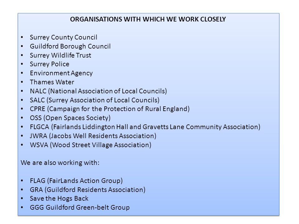 ORGANISATIONS WITH WHICH WE WORK CLOSELY Surrey County Council Guildford Borough Council Surrey Wildlife Trust Surrey Police Environment Agency Thames Water NALC (National Association of Local Councils) SALC (Surrey Association of Local Councils) CPRE (Campaign for the Protection of Rural England) OSS (Open Spaces Society) FLGCA (Fairlands Liddington Hall and Gravetts Lane Community Association) JWRA (Jacobs Well Residents Association) WSVA (Wood Street Village Association) We are also working with: FLAG (FairLands Action Group) GRA (Guildford Residents Association) Save the Hogs Back GGG Guildford Green-belt Group ORGANISATIONS WITH WHICH WE WORK CLOSELY Surrey County Council Guildford Borough Council Surrey Wildlife Trust Surrey Police Environment Agency Thames Water NALC (National Association of Local Councils) SALC (Surrey Association of Local Councils) CPRE (Campaign for the Protection of Rural England) OSS (Open Spaces Society) FLGCA (Fairlands Liddington Hall and Gravetts Lane Community Association) JWRA (Jacobs Well Residents Association) WSVA (Wood Street Village Association) We are also working with: FLAG (FairLands Action Group) GRA (Guildford Residents Association) Save the Hogs Back GGG Guildford Green-belt Group