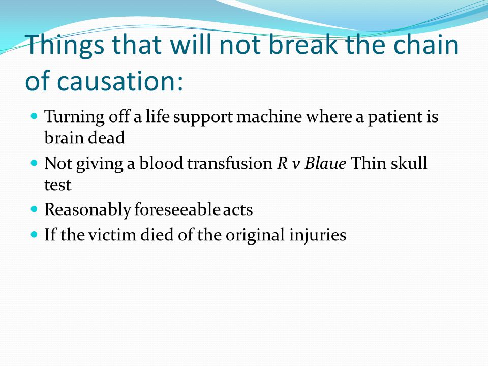 Things that will not break the chain of causation: Turning off a life support machine where a patient is brain dead Not giving a blood transfusion R v Blaue Thin skull test Reasonably foreseeable acts If the victim died of the original injuries