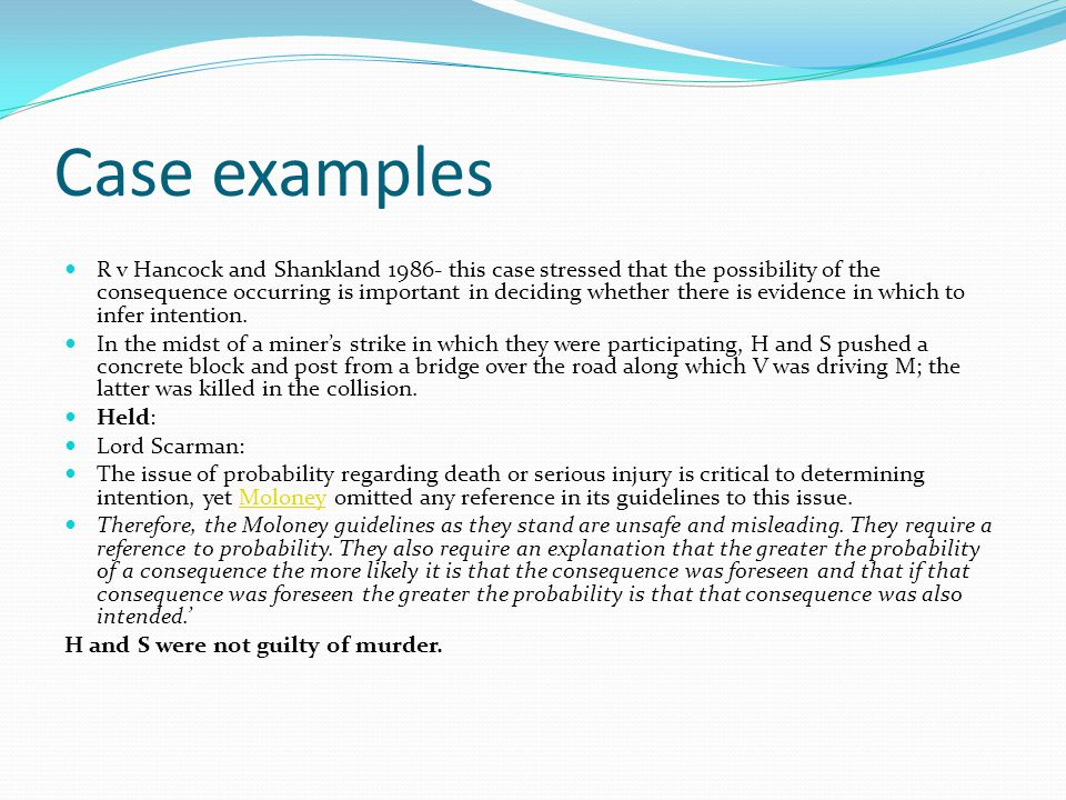 Case examples R v Hancock and Shankland 1986- this case stressed that the possibility of the consequence occurring is important in deciding whether there is evidence in which to infer intention.