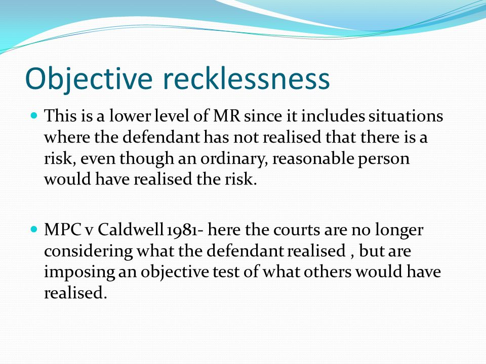 Objective recklessness This is a lower level of MR since it includes situations where the defendant has not realised that there is a risk, even though an ordinary, reasonable person would have realised the risk.