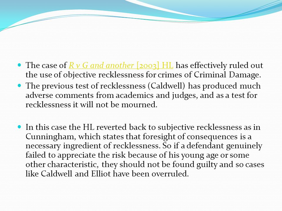 The case of R v G and another [2003] HL has effectively ruled out the use of objective recklessness for crimes of Criminal Damage.R v G and another [2003] HL The previous test of recklessness (Caldwell) has produced much adverse comments from academics and judges, and as a test for recklessness it will not be mourned.