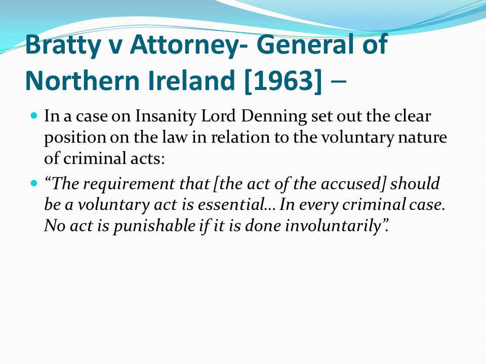 Bratty v Attorney- General of Northern Ireland [1963] – In a case on Insanity Lord Denning set out the clear position on the law in relation to the voluntary nature of criminal acts: The requirement that [the act of the accused] should be a voluntary act is essential… In every criminal case.