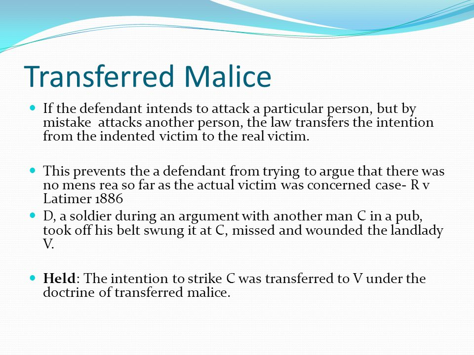 Transferred Malice If the defendant intends to attack a particular person, but by mistake attacks another person, the law transfers the intention from the indented victim to the real victim.