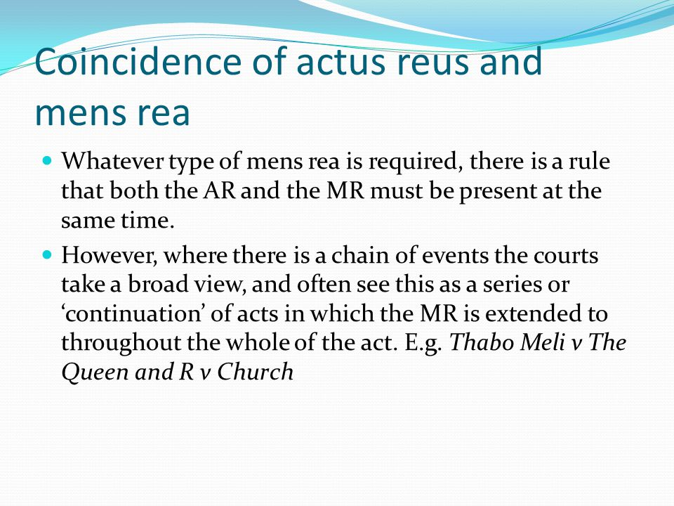Coincidence of actus reus and mens rea Whatever type of mens rea is required, there is a rule that both the AR and the MR must be present at the same time.