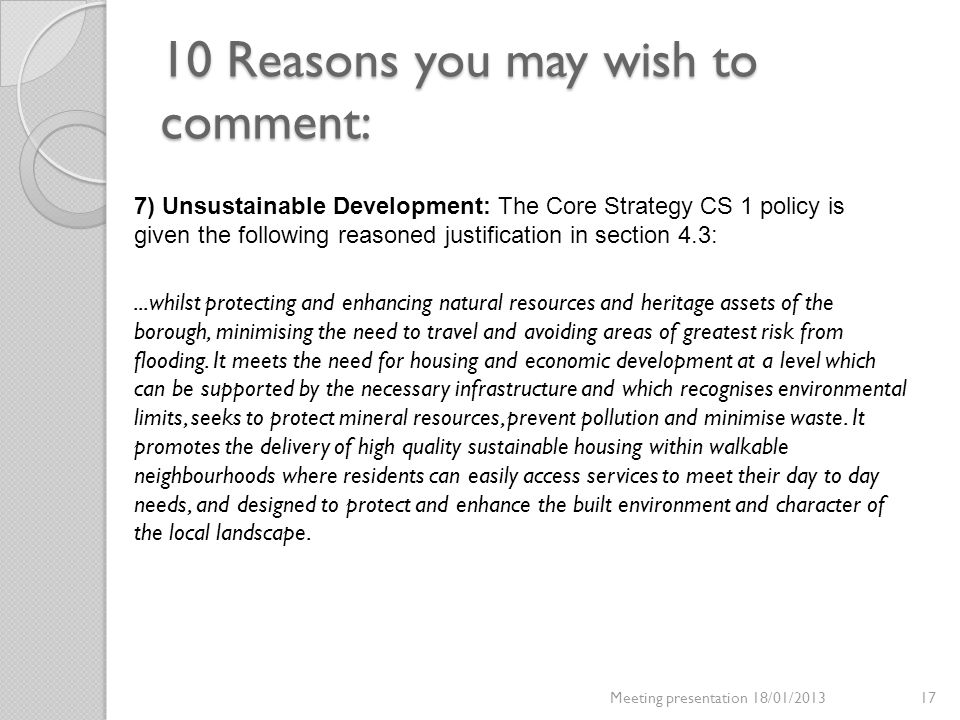 10 Reasons you may wish to comment: Meeting presentation 18/01/201317 7) Unsustainable Development: The Core Strategy CS 1 policy is given the followi