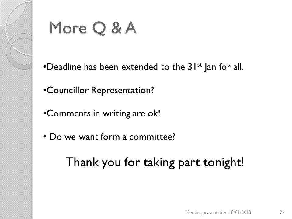 More Q & A Meeting presentation 18/01/201322 Deadline has been extended to the 31 st Jan for all. Councillor Representation? Comments in writing are o