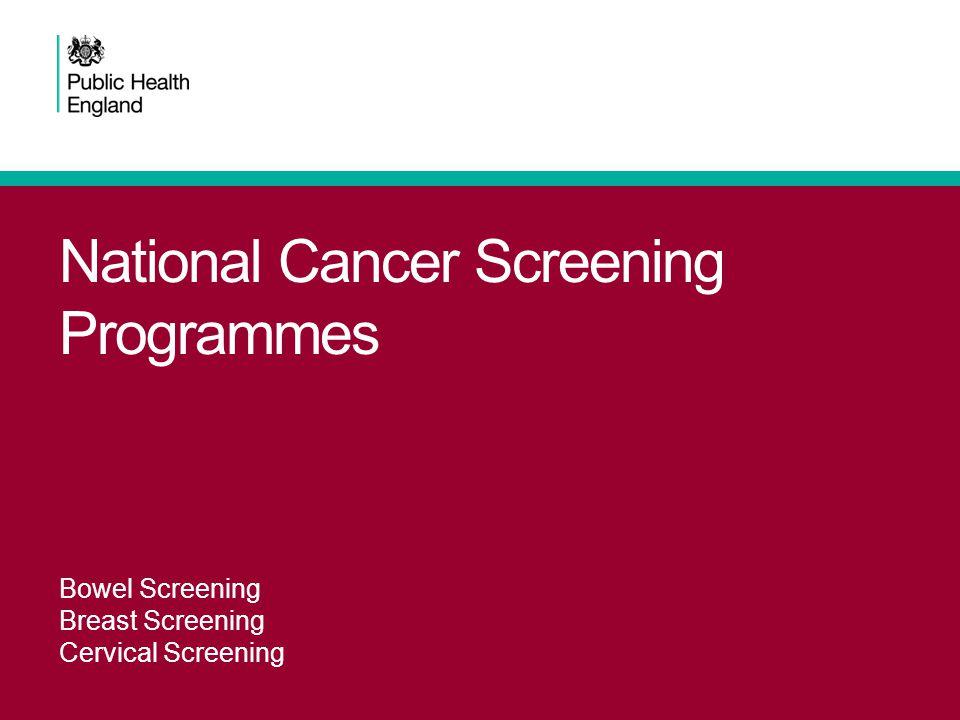 National Cancer Screening Programmes Bowel Screening Breast Screening Cervical Screening