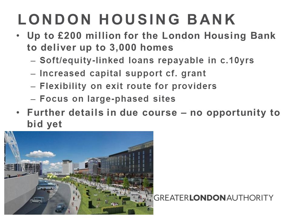 Up to £200 million for the London Housing Bank to deliver up to 3,000 homes –Soft/equity-linked loans repayable in c.10yrs –Increased capital support cf.