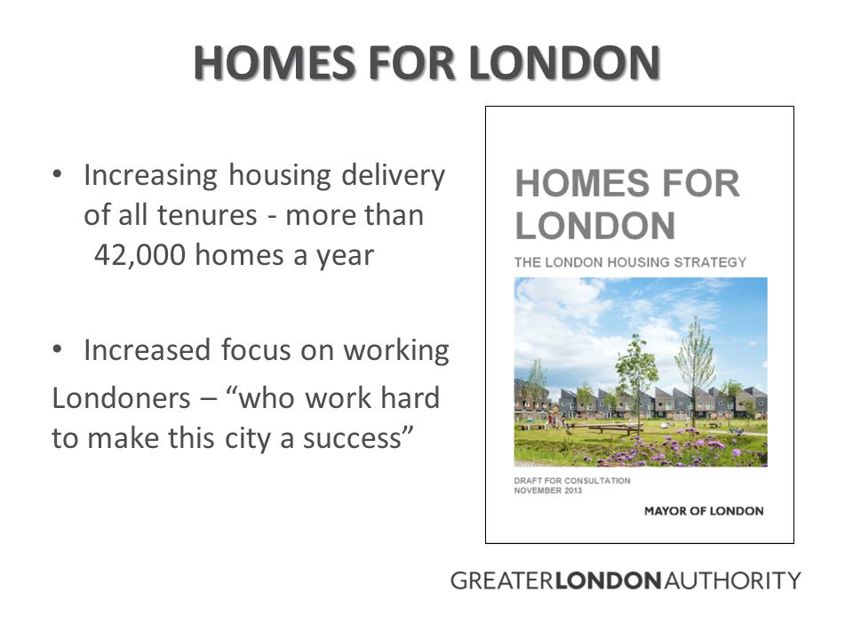 HOMES FOR LONDON Increasing housing delivery of all tenures - more than 42,000 homes a year Increased focus on working Londoners – who work hard to make this city a success