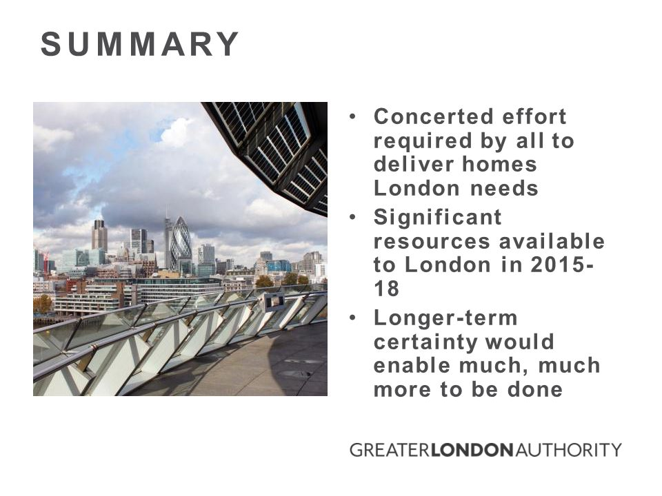 Concerted effort required by all to deliver homes London needs Significant resources available to London in 2015- 18 Longer-term certainty would enable much, much more to be done SUMMARY