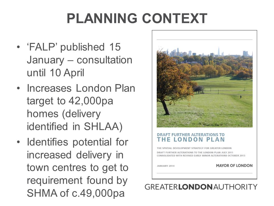 PLANNING CONTEXT 'FALP' published 15 January – consultation until 10 April Increases London Plan target to 42,000pa homes (delivery identified in SHLAA) Identifies potential for increased delivery in town centres to get to requirement found by SHMA of c.49,000pa