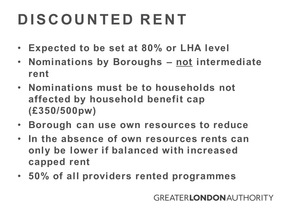 DISCOUNTED RENT Expected to be set at 80% or LHA level Nominations by Boroughs – not intermediate rent Nominations must be to households not affected by household benefit cap (£350/500pw) Borough can use own resources to reduce In the absence of own resources rents can only be lower if balanced with increased capped rent 50% of all providers rented programmes